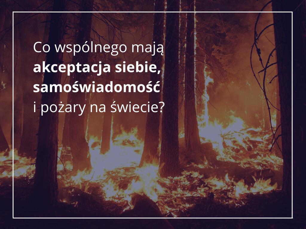 Co mają wspólnego akceptacja siebie, samoświadomość i pożary na świecie?